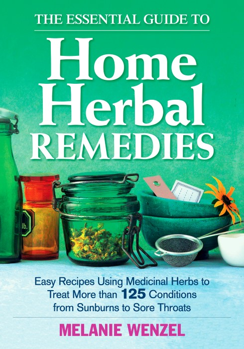 The Essential Guide to Home Herbal Remedies Easy Recipes Using Medicinal Herbs to Treat More Than 125 Conditions from Sunburns to Sore Throats