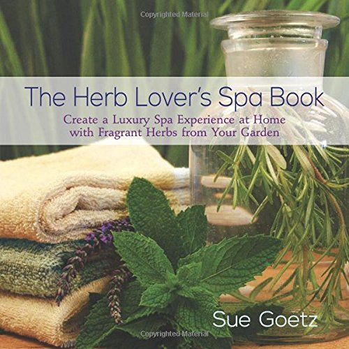 The Herb Lover's Spa Book Create a Luxury Spa Experience at Home with Fragrant Herbs from Your Garden