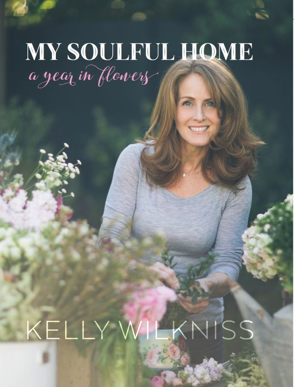 My Soulful Home a Year in Flowers Kelly Wilkness