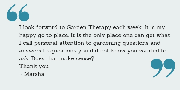 I look forward to Garden Therapy each week. It is my happy go to place. It is the only place one can get what I call personal attention to gardening questions and answers to questions you did not know you wanted to ask. Does that make sense? Thank you ~ Marsha