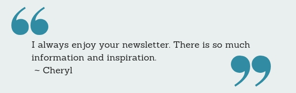I always enjoy your newsletter. There is so much information and inspiration. ~ Cheryl