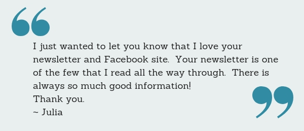 I just wanted to let you know that I love your newsletter and Facebook site. Your newsletter is one of the few that I read all the way through. There is always so much good information! Thank you. ~ Julia
