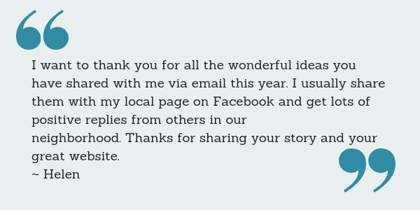 I want to thank you for all the wonderful ideas you have shared with me via email this year. I usually share them with my local page on Facebook and get lots of positive replies from others in our neighborhood. Thanks for sharing your story and your great website. ~ Helen
